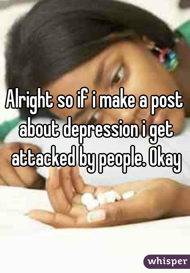 Alright so if i make a post about depression i get attacked by people. Okay