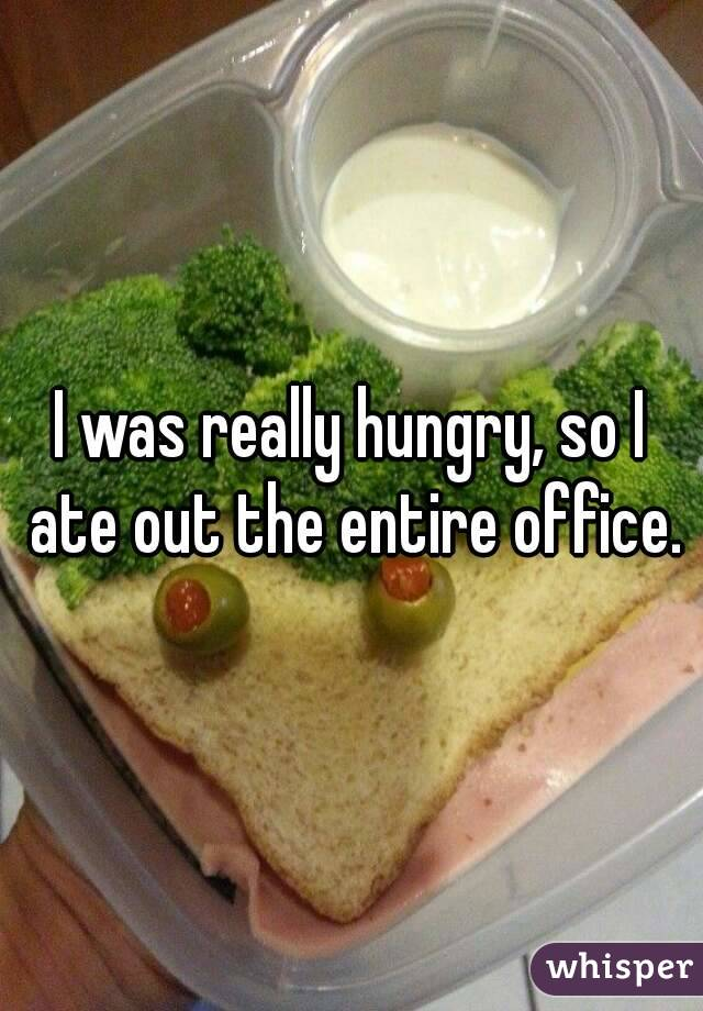 I was really hungry, so I ate out the entire office.