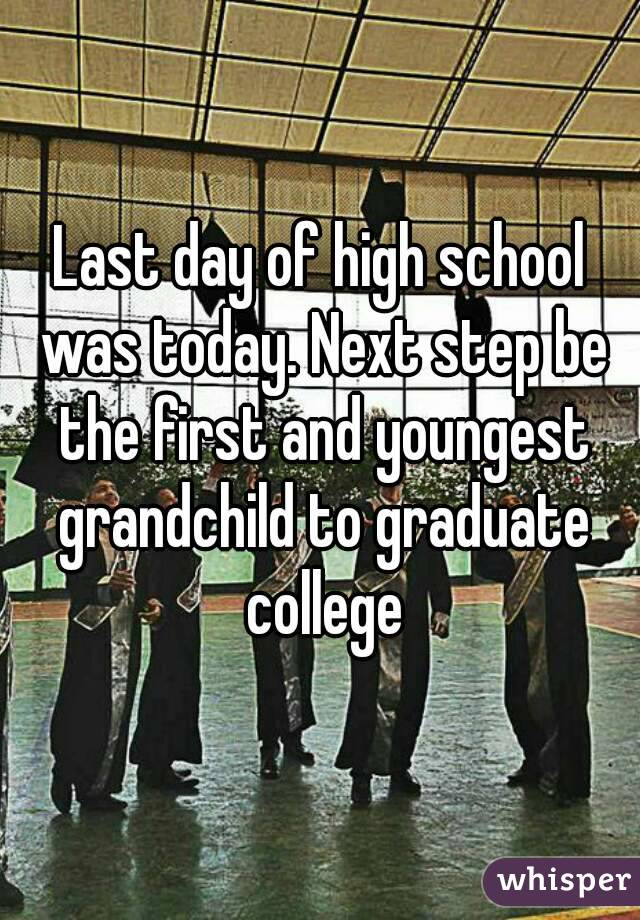 Last day of high school was today. Next step be the first and youngest grandchild to graduate college