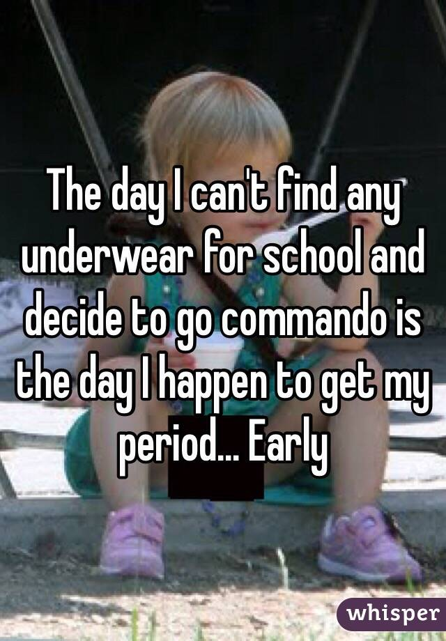 The day I can't find any underwear for school and decide to go commando is the day I happen to get my period... Early
