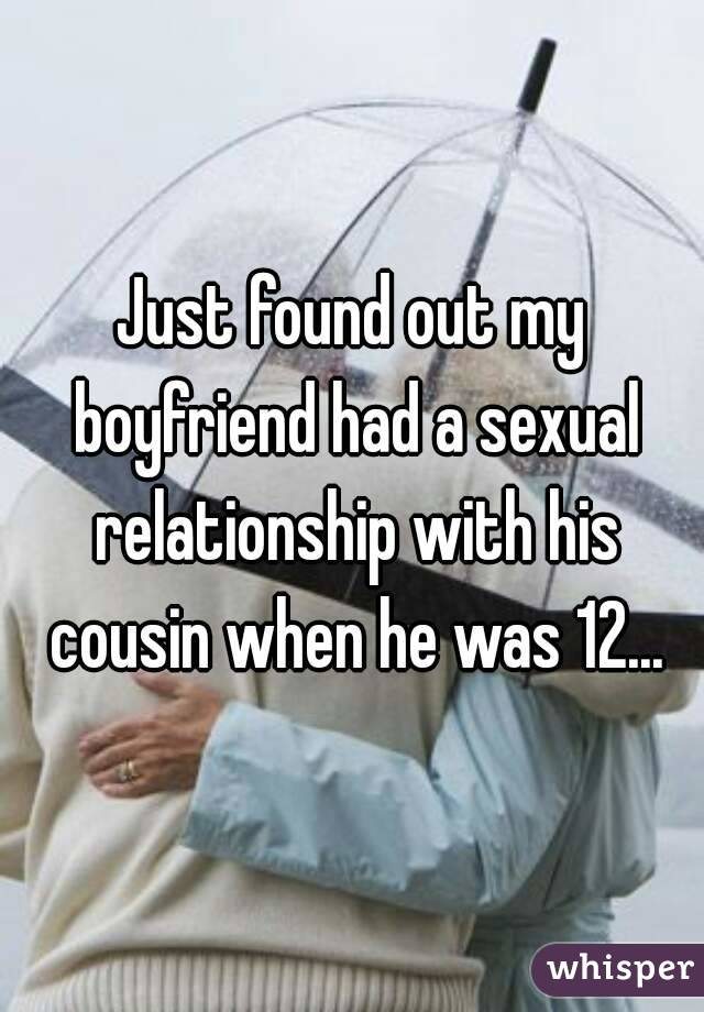 Just found out my boyfriend had a sexual relationship with his cousin when he was 12...