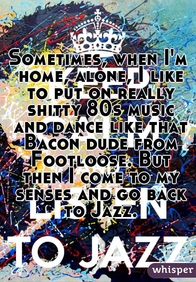 Sometimes, when I'm home, alone, I like to put on really shitty 80s music and dance like that Bacon dude from Footloose. But then I come to my senses and go back to Jazz.