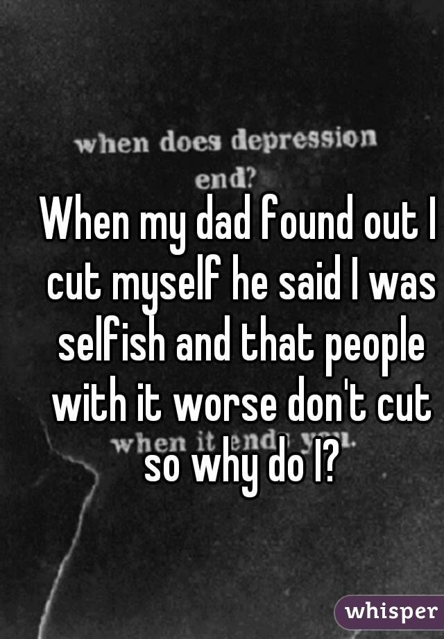 When my dad found out I cut myself he said I was selfish and that people with it worse don't cut so why do I?
