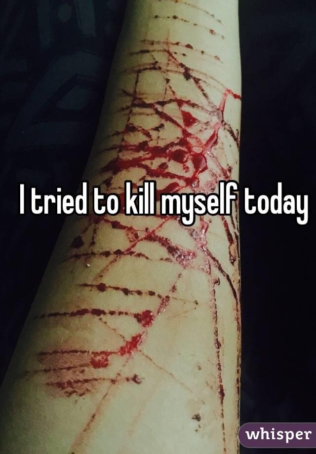 I tried to kill myself today
