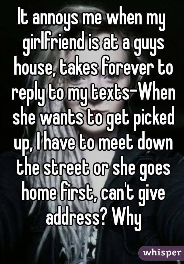 It annoys me when my girlfriend is at a guys house, takes forever to reply to my texts-When she wants to get picked up, I have to meet down the street or she goes home first, can't give address? Why