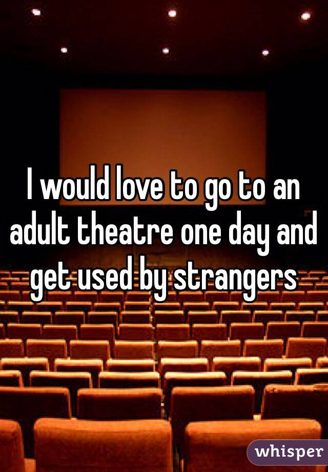I would love to go to an adult theatre one day and get used by strangers