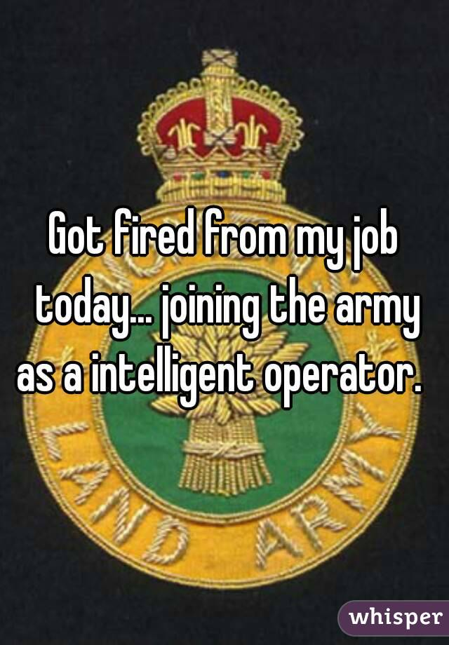 Got fired from my job today... joining the army as a intelligent operator.