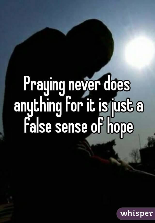 Praying never does anything for it is just a false sense of hope