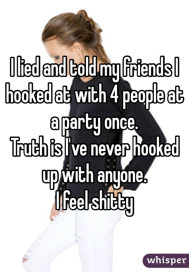 I lied and told my friends I hooked at with 4 people at a party once.  Truth is I've never hooked up with anyone.  I feel shitty