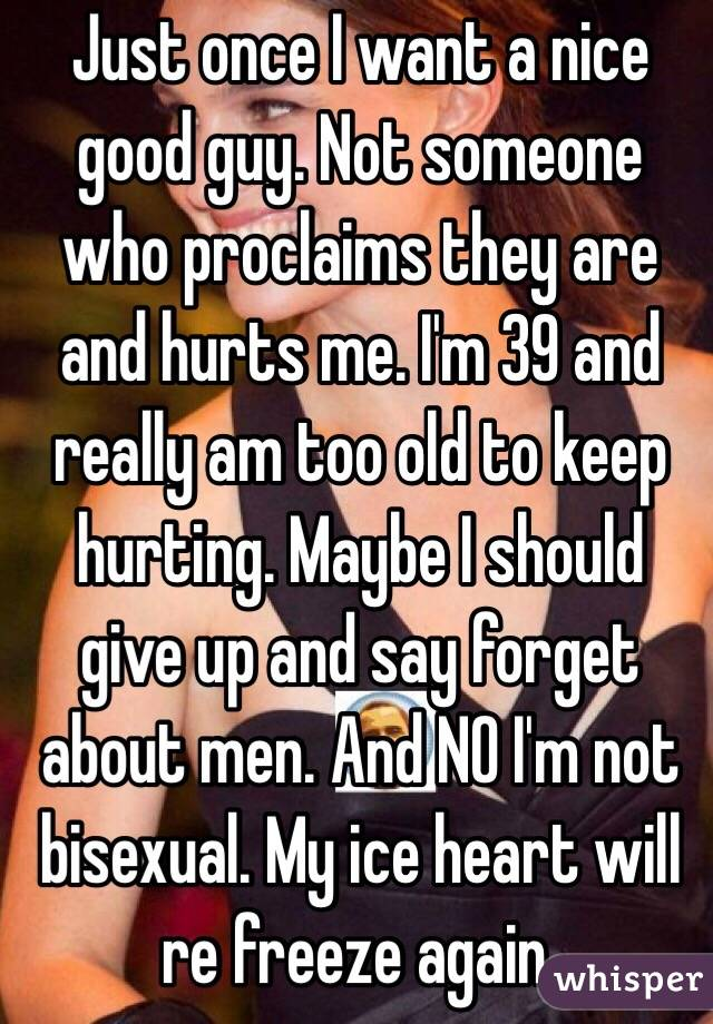 Just once I want a nice good guy. Not someone who proclaims they are and hurts me. I'm 39 and really am too old to keep hurting. Maybe I should give up and say forget about men. And NO I'm not bisexual. My ice heart will re freeze again.