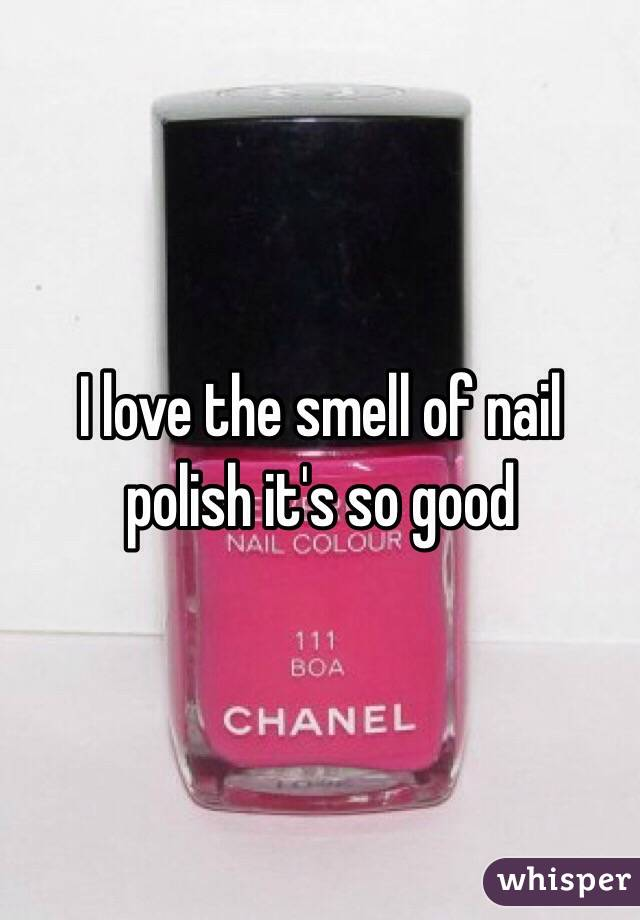 I love the smell of nail polish it's so good