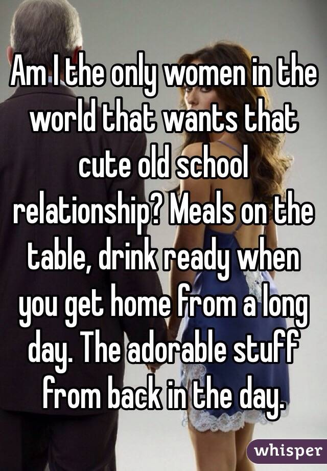 Am I the only women in the world that wants that cute old school relationship? Meals on the table, drink ready when you get home from a long day. The adorable stuff from back in the day.