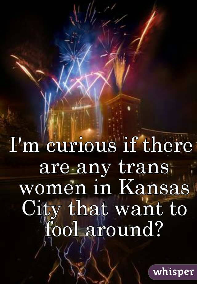 I'm curious if there are any trans women in Kansas City that want to fool around?