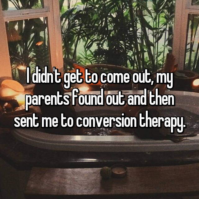 I didn't get to come out, my parents found out and then sent me to conversion therapy.