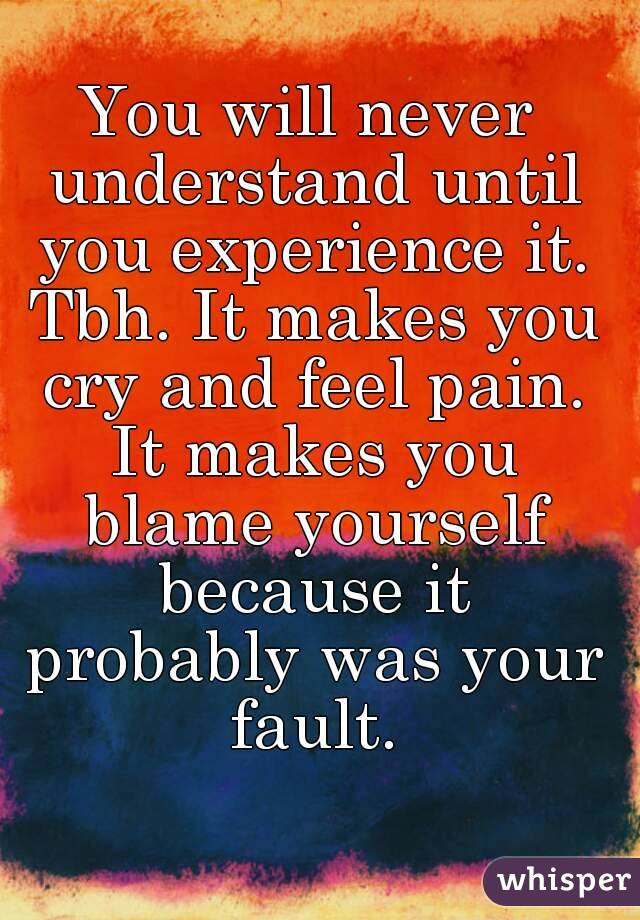 You will never understand until you experience it. Tbh. It makes you cry and feel pain. It makes you blame yourself because it probably was your fault.
