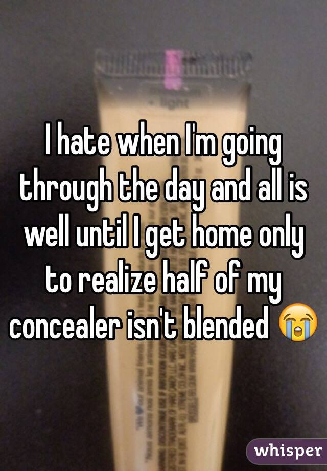 I hate when I'm going through the day and all is well until I get home only to realize half of my concealer isn't blended 😭