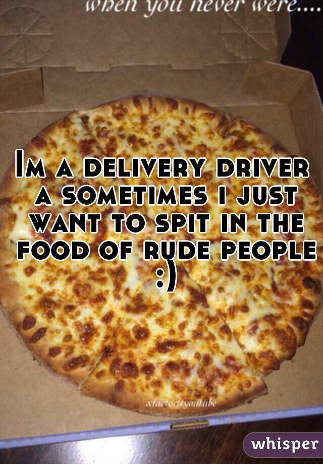 Im a delivery driver a sometimes i just want to spit in the food of rude people :)