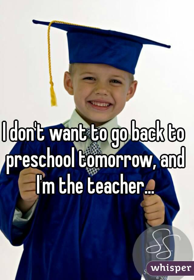 I don't want to go back to preschool tomorrow, and I'm the teacher...