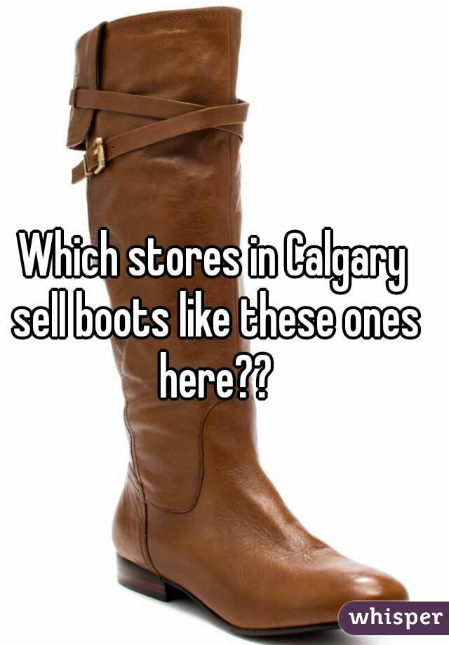 Which stores in Calgary sell boots like these ones here??