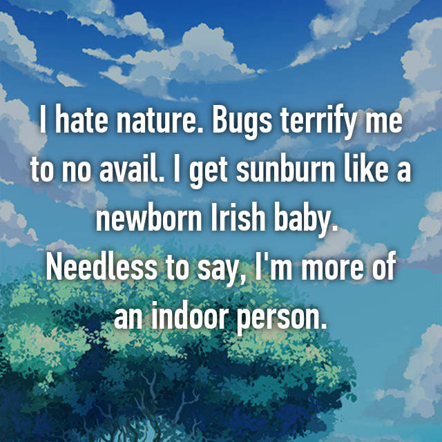 I hate nature. Bugs terrify me to no avail. I get sunburn like a newborn Irish baby.  Needless to say, I'm more of an indoor person.