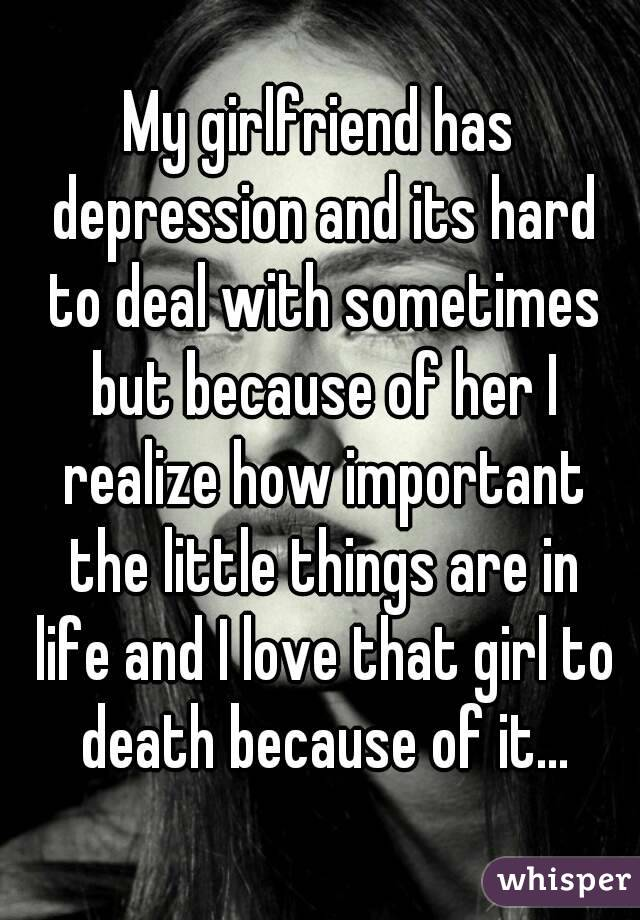My girlfriend has depression and its hard to deal with sometimes but because of her I realize how important the little things are in life and I love that girl to death because of it...