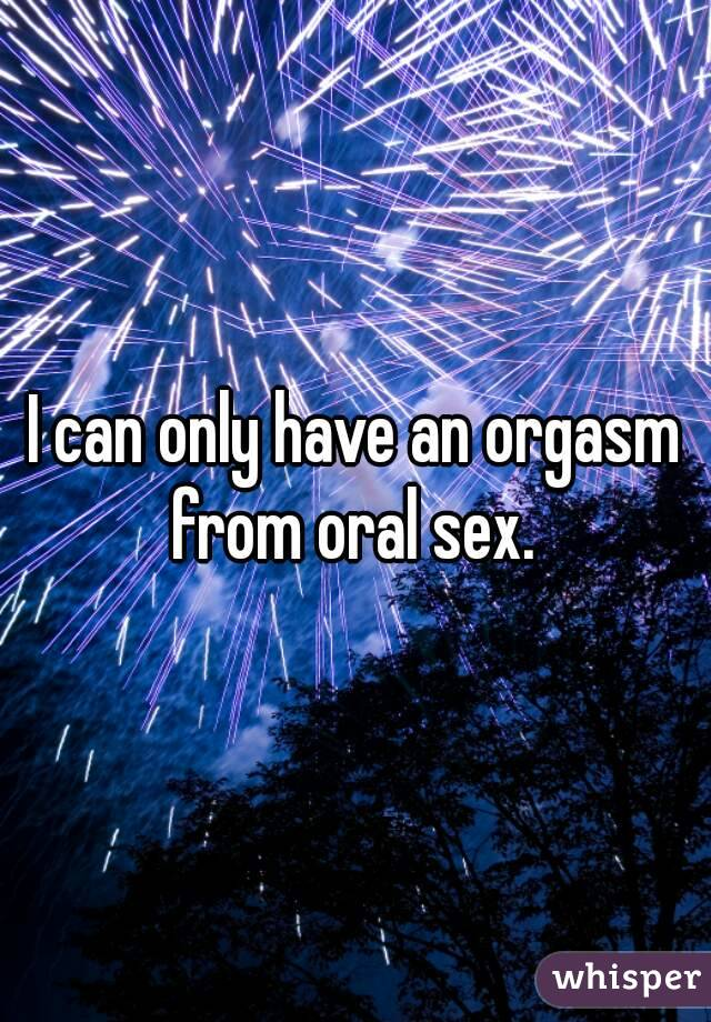 I can only have an orgasm from oral sex.