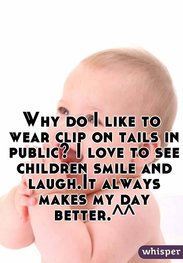 Why do I like to wear clip on tails in public? I love to see children smile and laugh.It always makes my day better.^^
