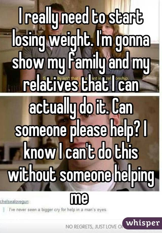 I really need to start losing weight. I'm gonna show my family and my relatives that I can actually do it. Can someone please help? I know I can't do this without someone helping me