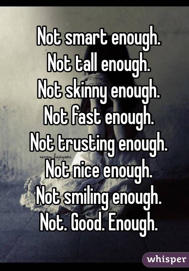 Not smart enough. Not tall enough. Not skinny enough. Not fast enough. Not trusting enough. Not nice enough. Not smiling enough. Not. Good. Enough.