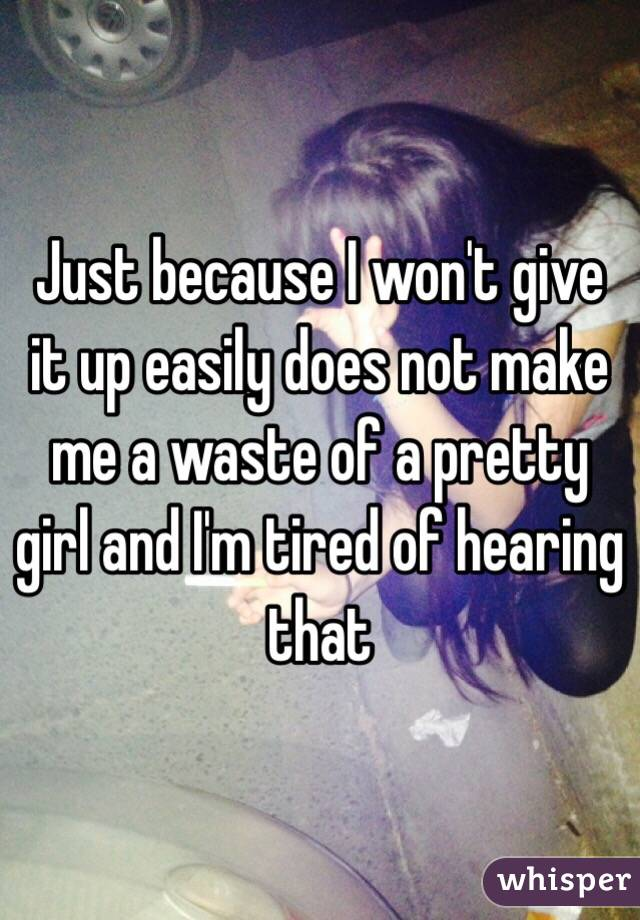 Just because I won't give it up easily does not make me a waste of a pretty girl and I'm tired of hearing that