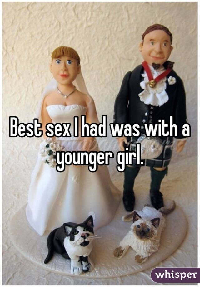 Best sex I had was with a younger girl.