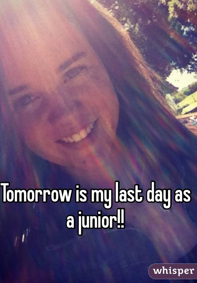 Tomorrow is my last day as a junior!!