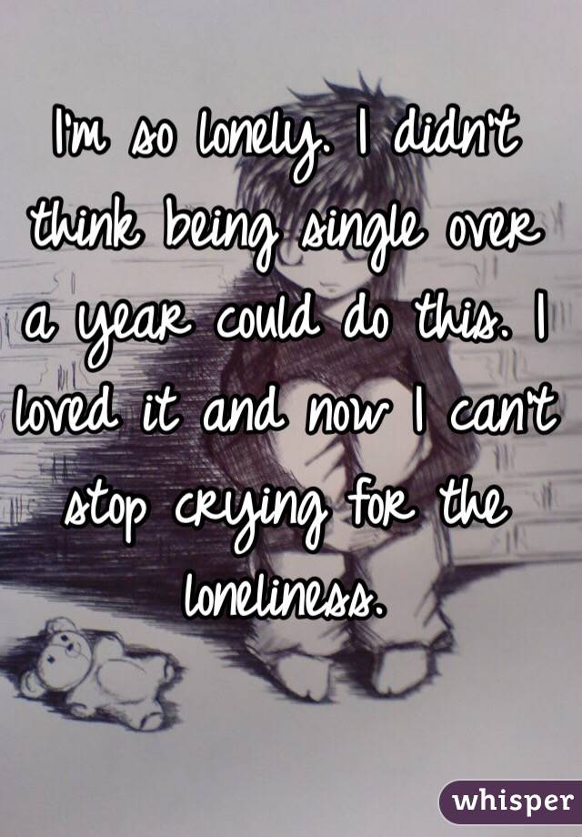 I'm so lonely. I didn't think being single over a year could do this. I loved it and now I can't stop crying for the loneliness.