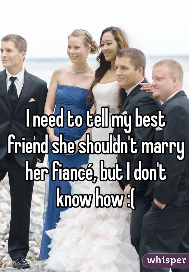 I need to tell my best friend she shouldn't marry her fiancé, but I don't know how :(