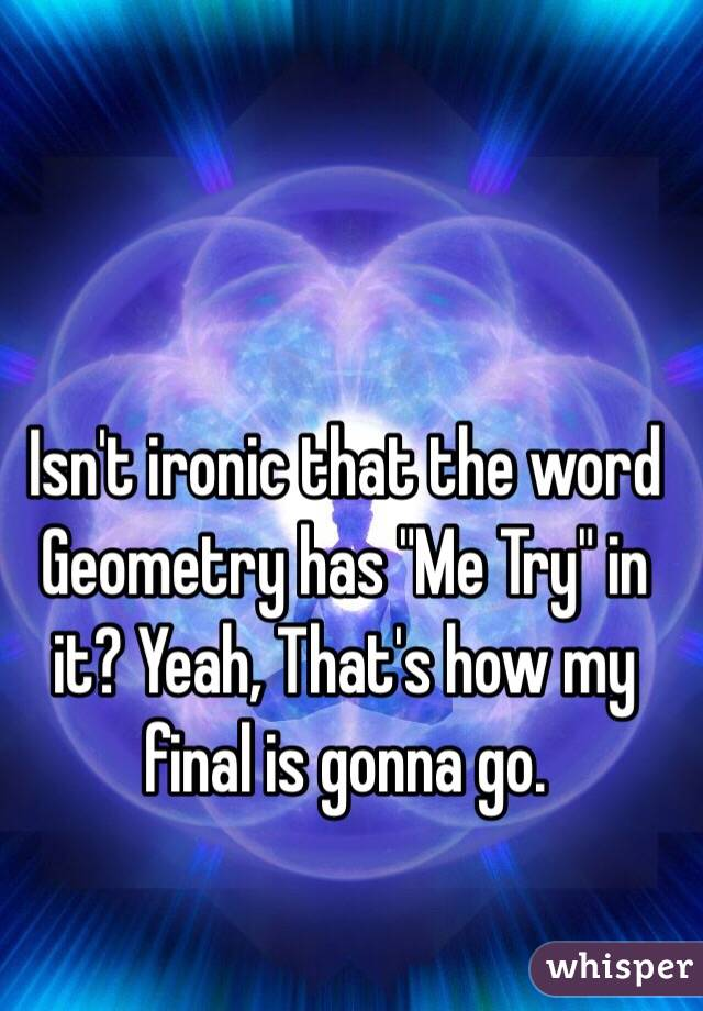 """Isn't ironic that the word Geometry has """"Me Try"""" in it? Yeah, That's how my final is gonna go."""
