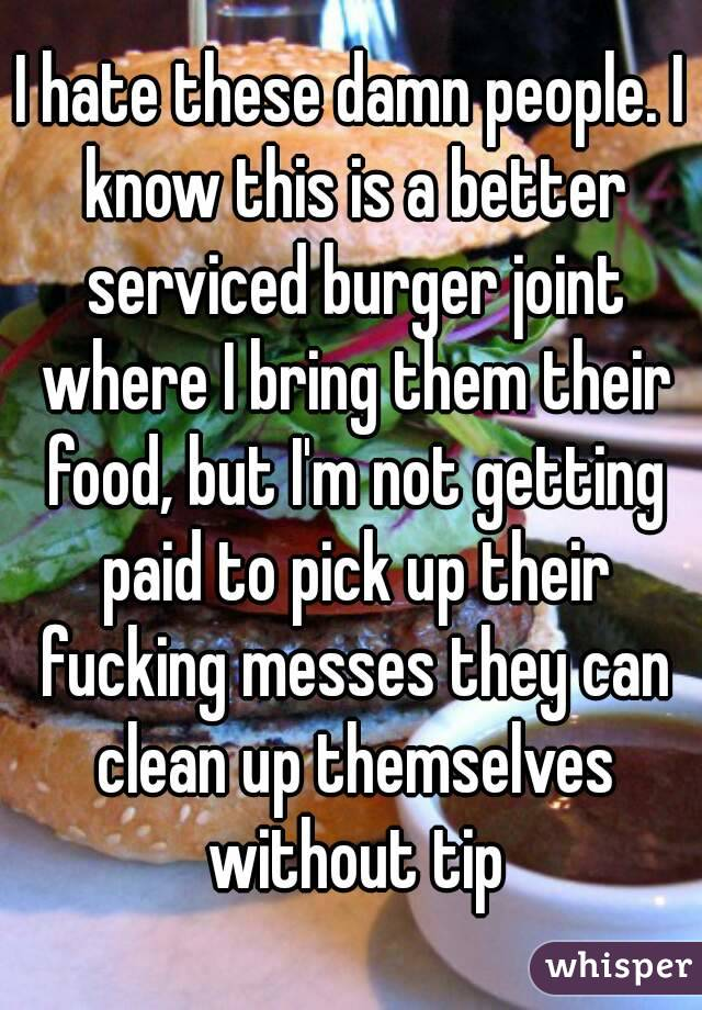 I hate these damn people. I know this is a better serviced burger joint where I bring them their food, but I'm not getting paid to pick up their fucking messes they can clean up themselves without tip
