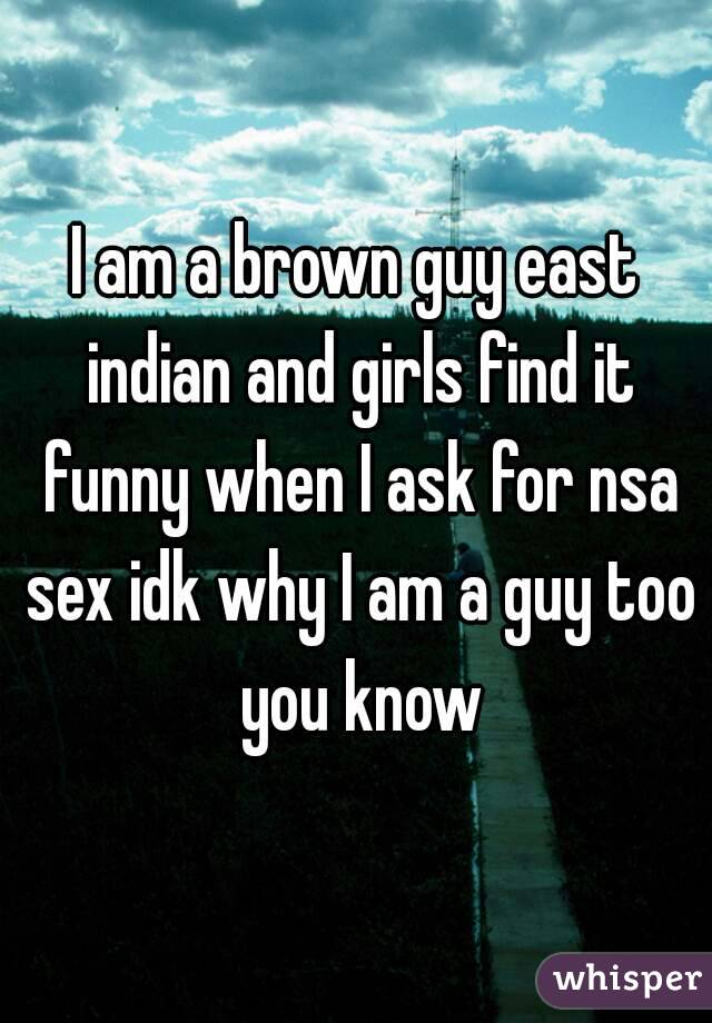 I am a brown guy east indian and girls find it funny when I ask for nsa sex idk why I am a guy too you know