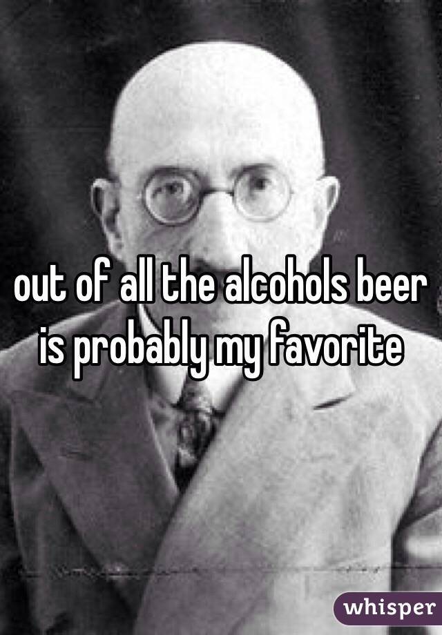 out of all the alcohols beer is probably my favorite