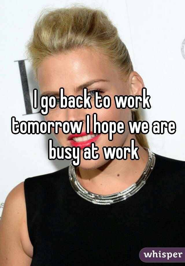 I go back to work tomorrow I hope we are busy at work