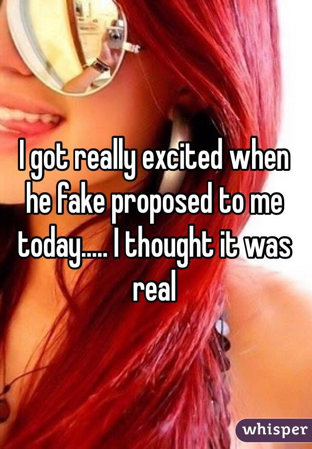 I got really excited when he fake proposed to me today..... I thought it was real