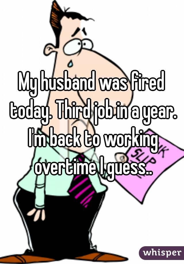 My husband was fired today. Third job in a year. I'm back to working overtime I guess..