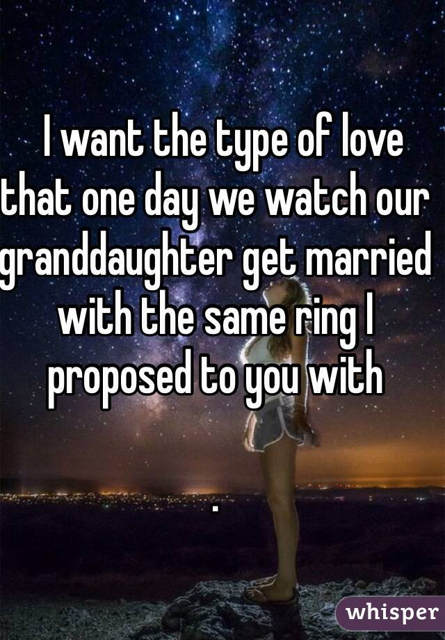 I want the type of love that one day we watch our granddaughter get married with the same ring I proposed to you with  .