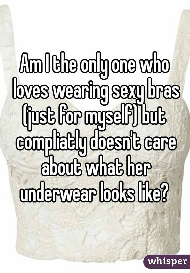Am I the only one who loves wearing sexy bras (just for myself) but  compliatly doesn't care about what her underwear looks like?