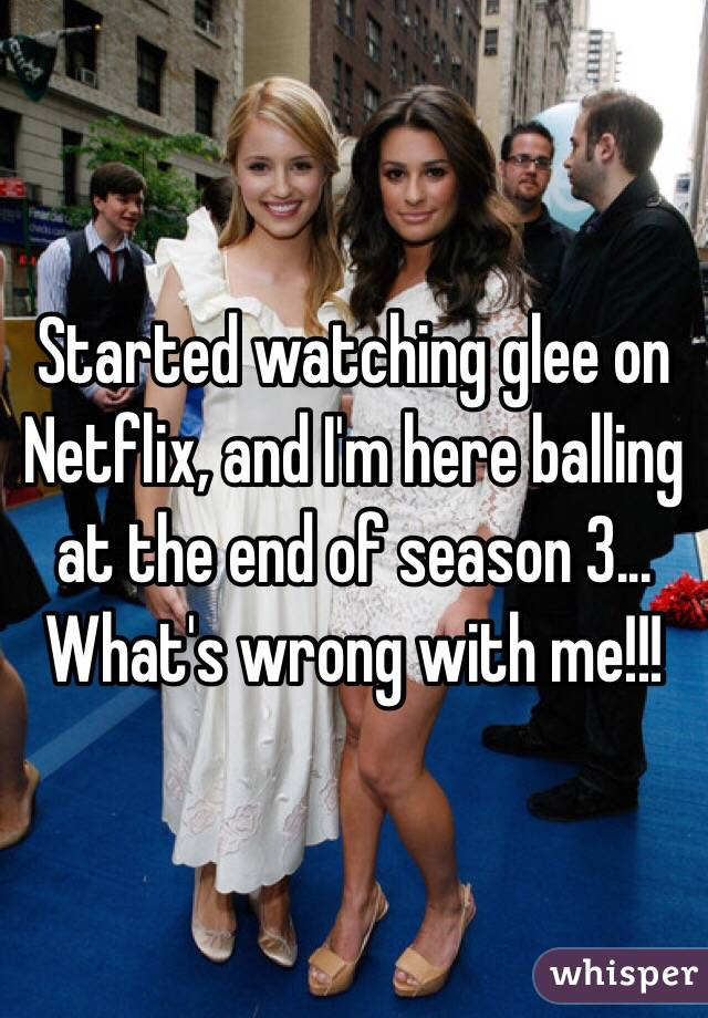 Started watching glee on Netflix, and I'm here balling at the end of season 3... What's wrong with me!!!