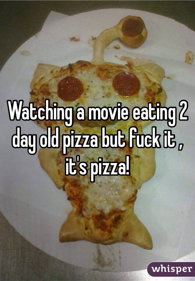 Watching a movie eating 2 day old pizza but fuck it , it's pizza!