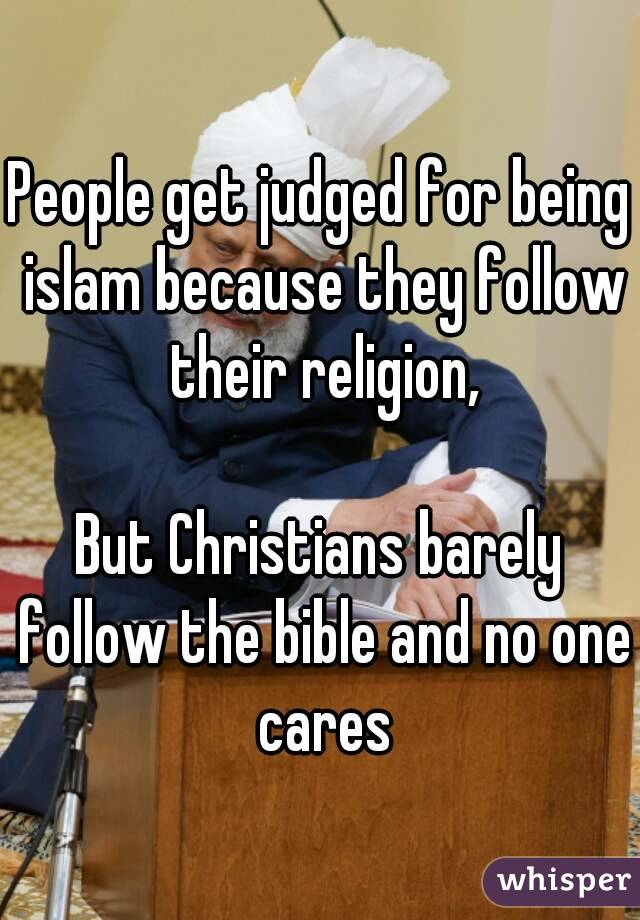 People get judged for being islam because they follow their religion,  But Christians barely follow the bible and no one cares