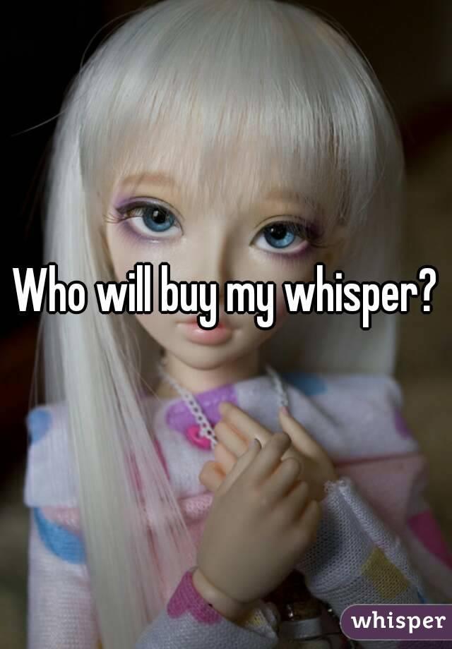 Who will buy my whisper?