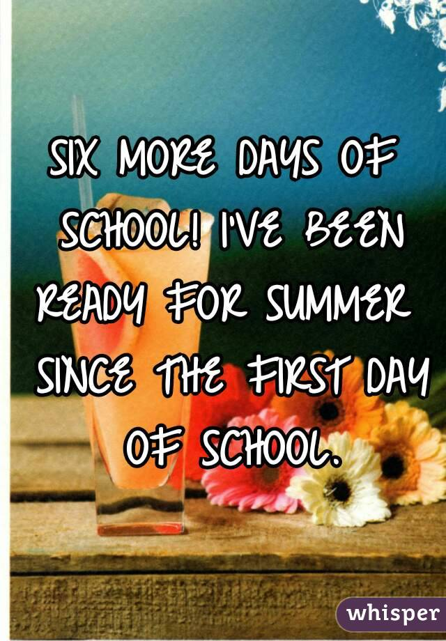 SIX MORE DAYS OF SCHOOL! I'VE BEEN READY FOR SUMMER  SINCE THE FIRST DAY OF SCHOOL.