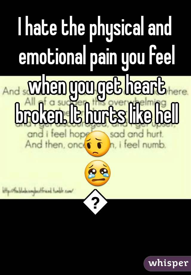 I hate the physical and emotional pain you feel when you get heart broken. It hurts like hell 😔 😢😢