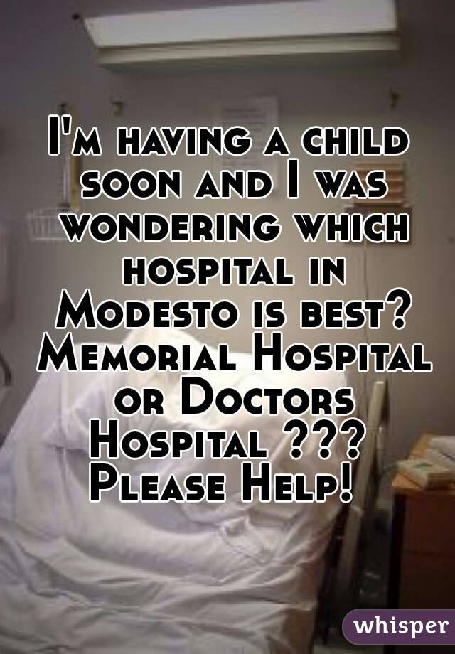 I'm having a child soon and I was wondering which hospital in Modesto is best? Memorial Hospital or Doctors Hospital ???  Please Help!